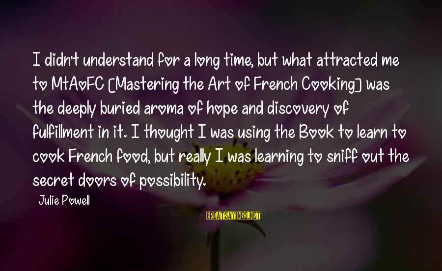 Cook Food Sayings By Julie Powell: I didn't understand for a long time, but what attracted me to MtAoFC [Mastering the