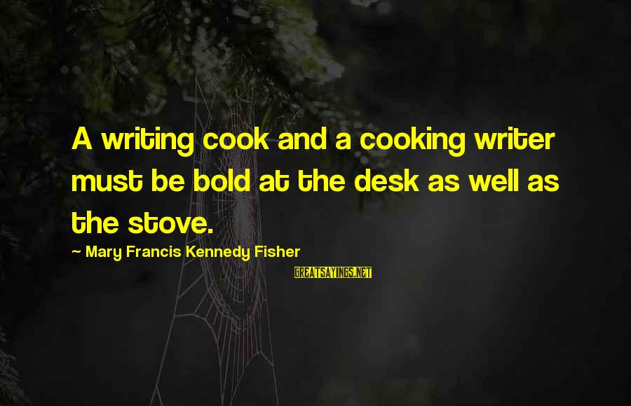 Cook Food Sayings By Mary Francis Kennedy Fisher: A writing cook and a cooking writer must be bold at the desk as well