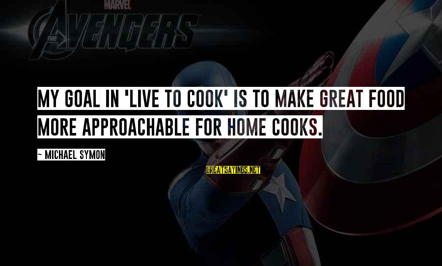 Cook Food Sayings By Michael Symon: My goal in 'Live to Cook' is to make great food more approachable for home