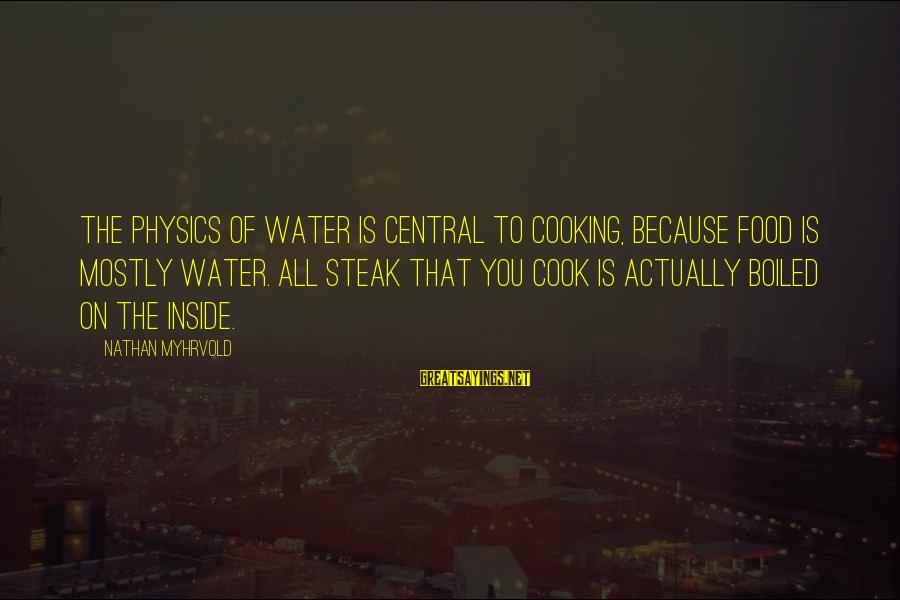 Cook Food Sayings By Nathan Myhrvold: The physics of water is central to cooking, because food is mostly water. All steak