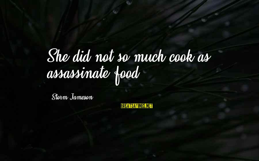 Cook Food Sayings By Storm Jameson: She did not so much cook as assassinate food.