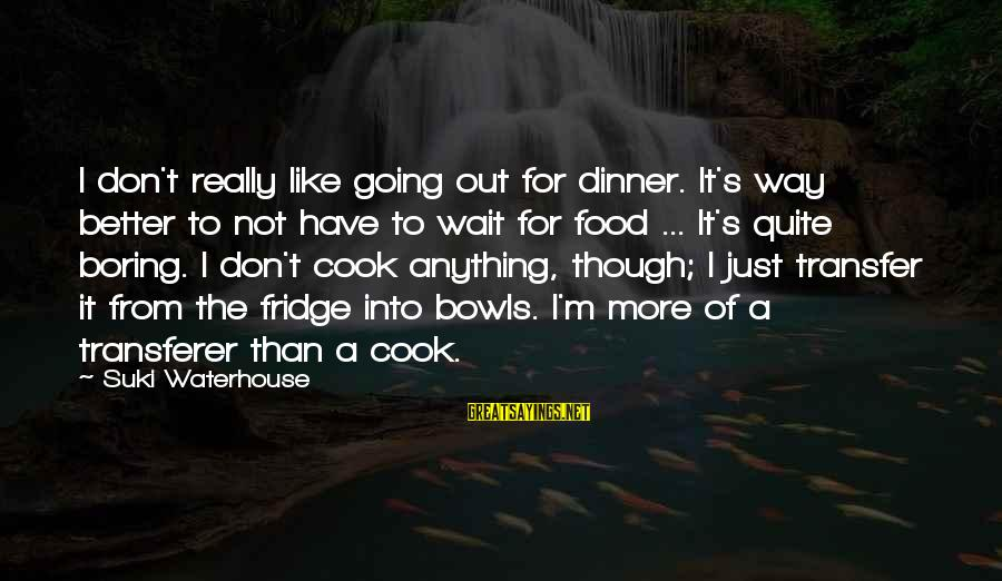 Cook Food Sayings By Suki Waterhouse: I don't really like going out for dinner. It's way better to not have to