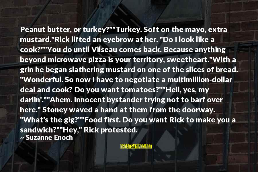 """Cook Food Sayings By Suzanne Enoch: Peanut butter, or turkey?""""""""Turkey. Soft on the mayo, extra mustard.""""Rick lifted an eyebrow at her."""