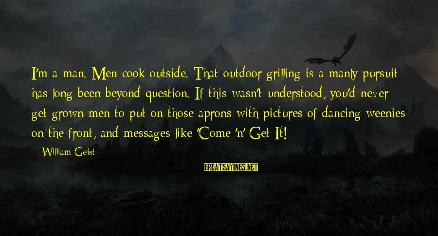 Cook Food Sayings By William Geist: I'm a man. Men cook outside. That outdoor grilling is a manly pursuit has long