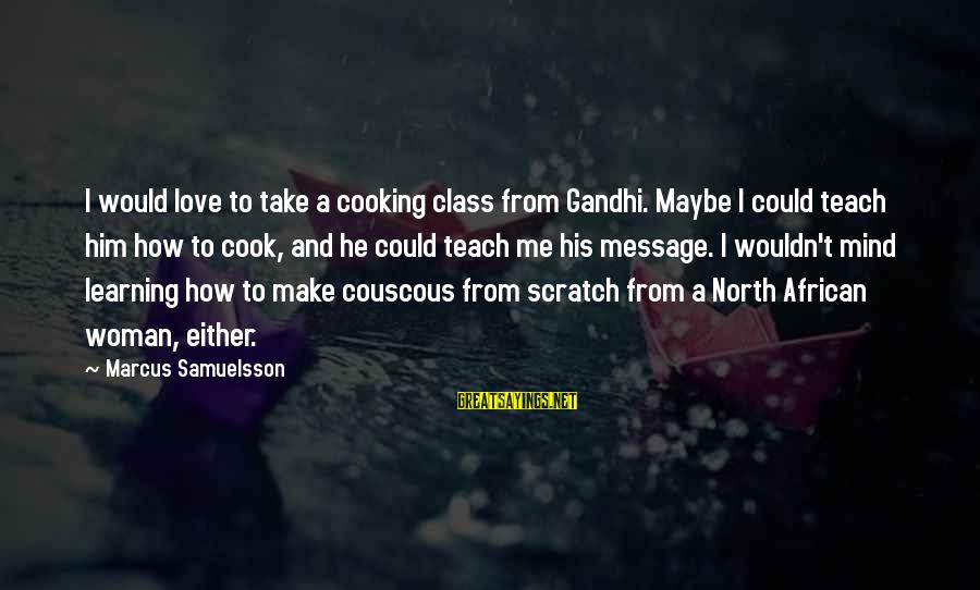 Cooking From Scratch Sayings By Marcus Samuelsson: I would love to take a cooking class from Gandhi. Maybe I could teach him
