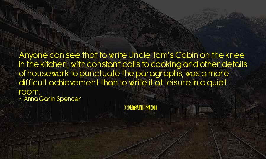 Cooking In The Kitchen Sayings By Anna Garlin Spencer: Anyone can see that to write Uncle Tom's Cabin on the knee in the kitchen,