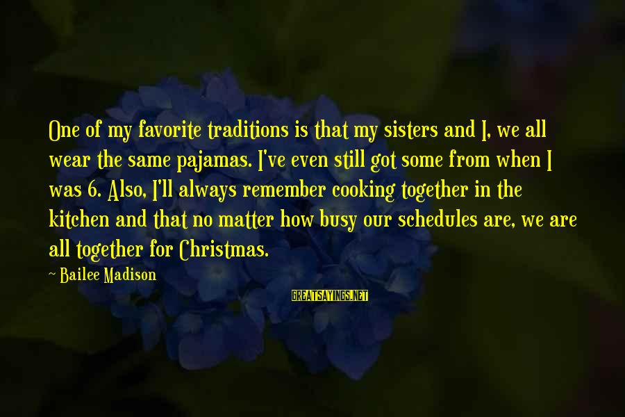 Cooking In The Kitchen Sayings By Bailee Madison: One of my favorite traditions is that my sisters and I, we all wear the