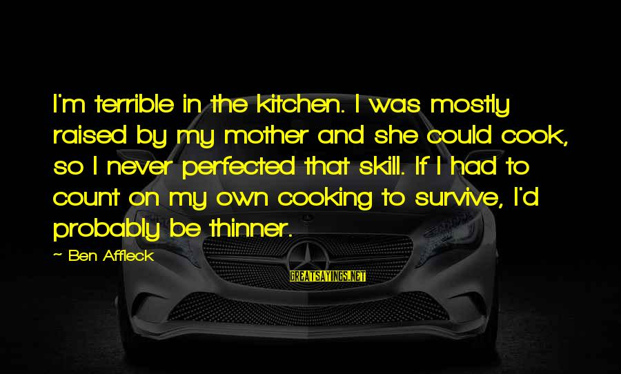 Cooking In The Kitchen Sayings By Ben Affleck: I'm terrible in the kitchen. I was mostly raised by my mother and she could