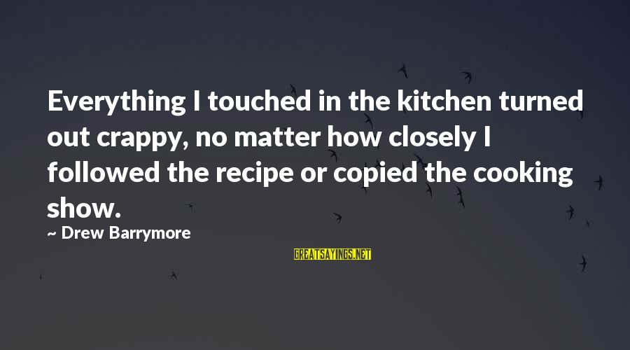 Cooking In The Kitchen Sayings By Drew Barrymore: Everything I touched in the kitchen turned out crappy, no matter how closely I followed