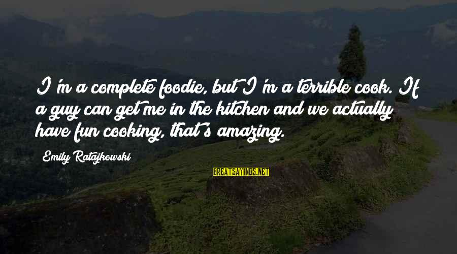 Cooking In The Kitchen Sayings By Emily Ratajkowski: I'm a complete foodie, but I'm a terrible cook. If a guy can get me