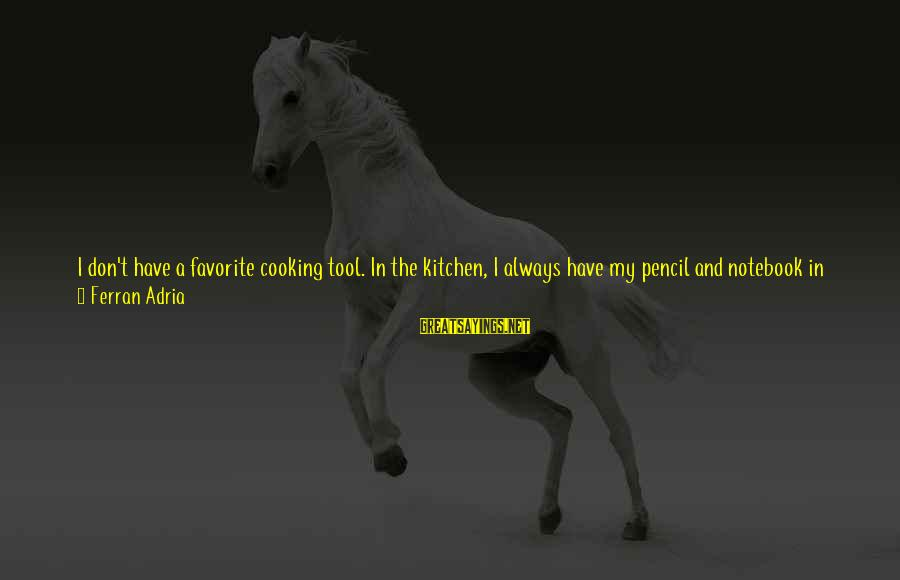 Cooking In The Kitchen Sayings By Ferran Adria: I don't have a favorite cooking tool. In the kitchen, I always have my pencil