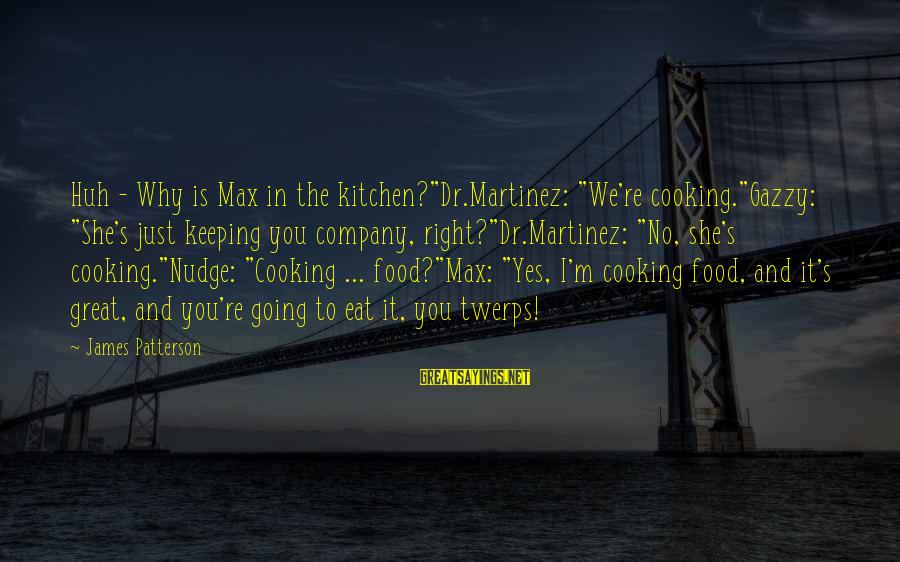 """Cooking In The Kitchen Sayings By James Patterson: Huh - Why is Max in the kitchen?""""Dr.Martinez: """"We're cooking.""""Gazzy: """"She's just keeping you company,"""