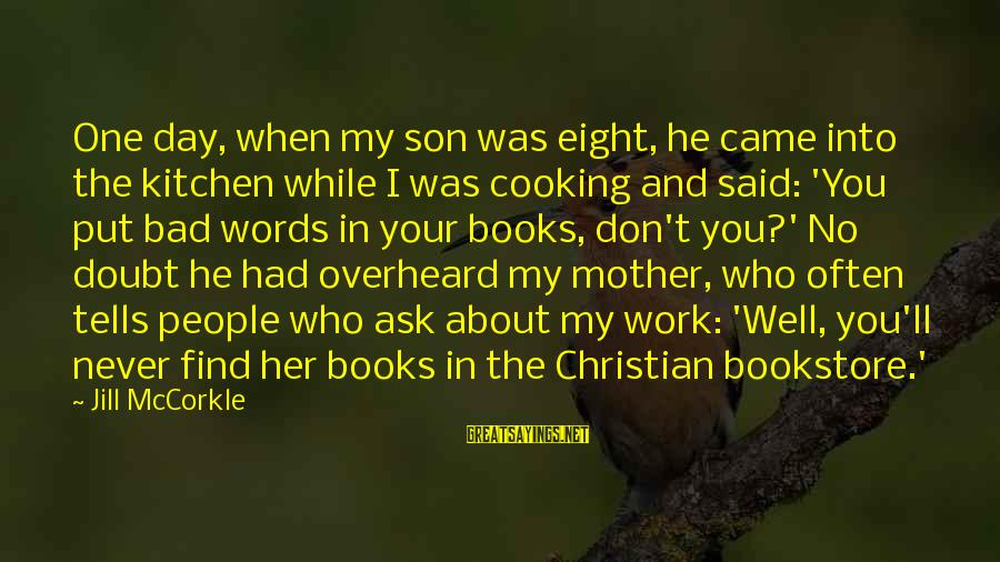 Cooking In The Kitchen Sayings By Jill McCorkle: One day, when my son was eight, he came into the kitchen while I was