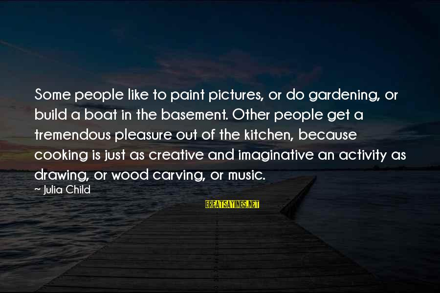 Cooking In The Kitchen Sayings By Julia Child: Some people like to paint pictures, or do gardening, or build a boat in the