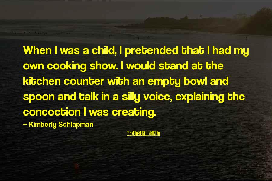 Cooking In The Kitchen Sayings By Kimberly Schlapman: When I was a child, I pretended that I had my own cooking show. I