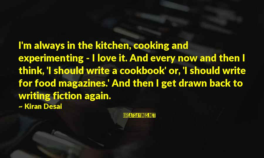 Cooking In The Kitchen Sayings By Kiran Desai: I'm always in the kitchen, cooking and experimenting - I love it. And every now