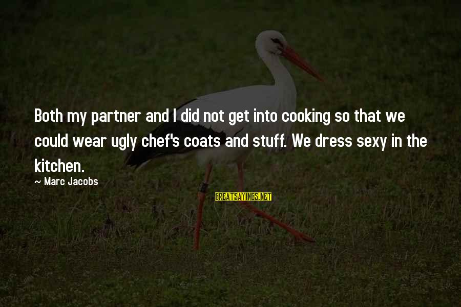 Cooking In The Kitchen Sayings By Marc Jacobs: Both my partner and I did not get into cooking so that we could wear