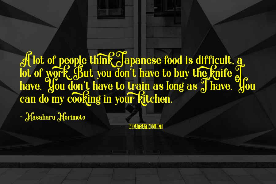 Cooking In The Kitchen Sayings By Masaharu Morimoto: A lot of people think Japanese food is difficult, a lot of work. But you