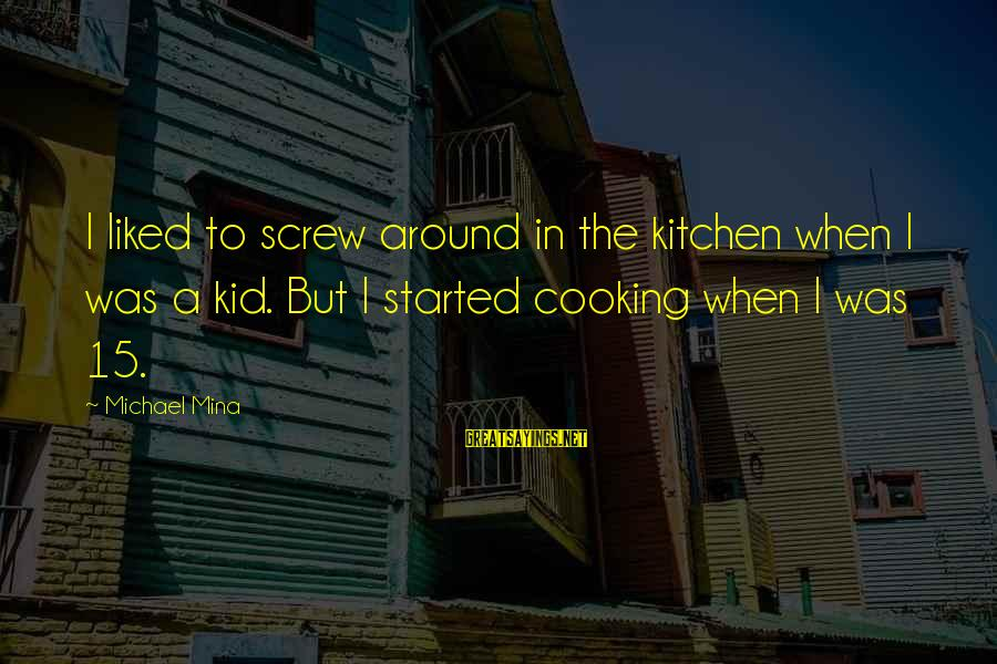 Cooking In The Kitchen Sayings By Michael Mina: I liked to screw around in the kitchen when I was a kid. But I