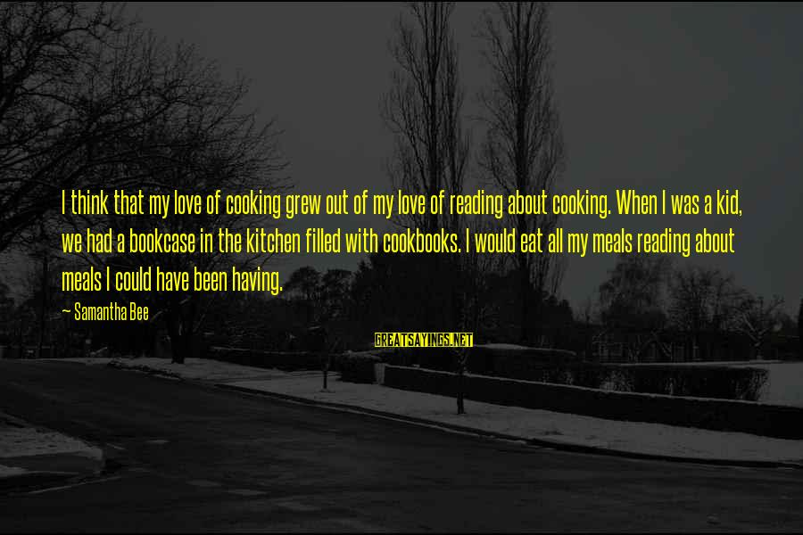Cooking In The Kitchen Sayings By Samantha Bee: I think that my love of cooking grew out of my love of reading about