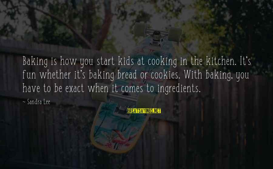 Cooking In The Kitchen Sayings By Sandra Lee: Baking is how you start kids at cooking in the kitchen. It's fun whether it's