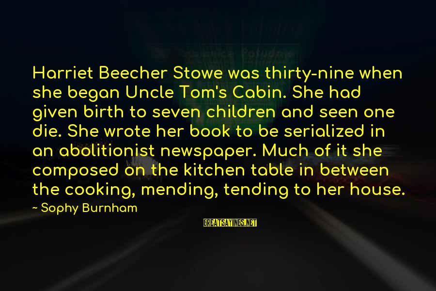 Cooking In The Kitchen Sayings By Sophy Burnham: Harriet Beecher Stowe was thirty-nine when she began Uncle Tom's Cabin. She had given birth
