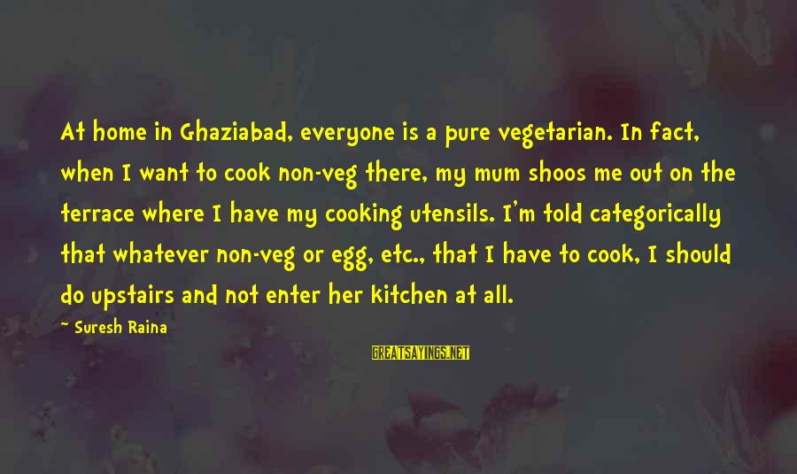 Cooking In The Kitchen Sayings By Suresh Raina: At home in Ghaziabad, everyone is a pure vegetarian. In fact, when I want to