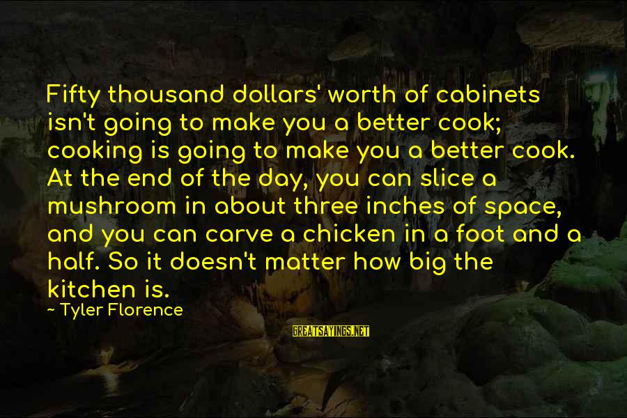 Cooking In The Kitchen Sayings By Tyler Florence: Fifty thousand dollars' worth of cabinets isn't going to make you a better cook; cooking