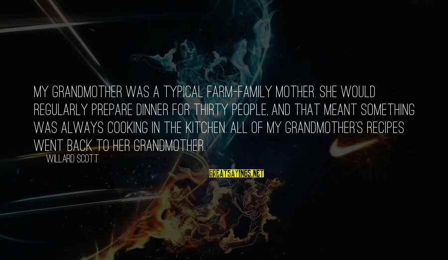 Cooking In The Kitchen Sayings By Willard Scott: My grandmother was a typical farm-family mother. She would regularly prepare dinner for thirty people,
