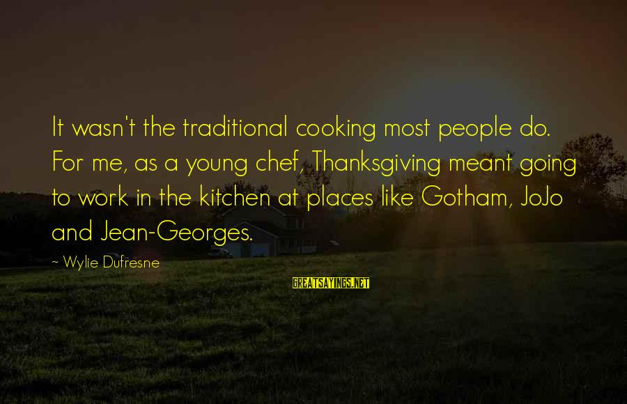 Cooking In The Kitchen Sayings By Wylie Dufresne: It wasn't the traditional cooking most people do. For me, as a young chef, Thanksgiving