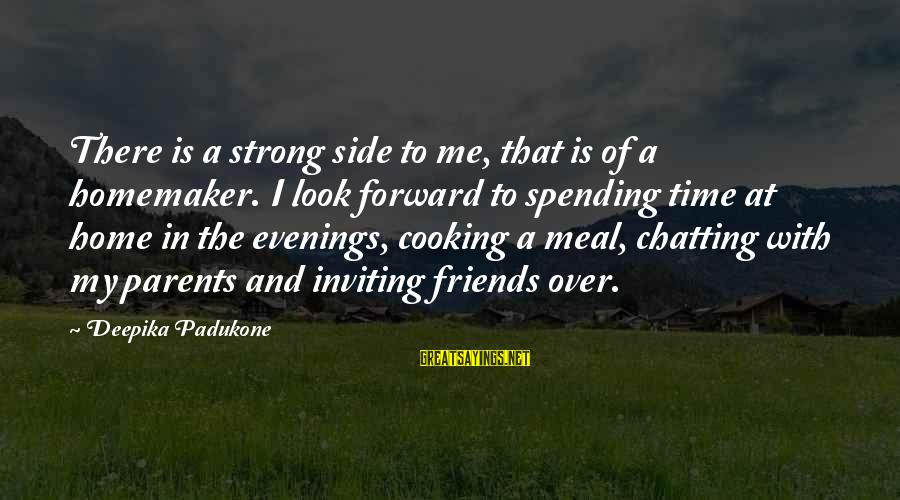 Cooking With Friends Sayings By Deepika Padukone: There is a strong side to me, that is of a homemaker. I look forward