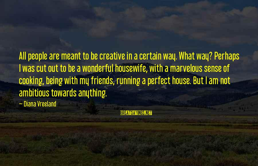 Cooking With Friends Sayings By Diana Vreeland: All people are meant to be creative in a certain way. What way? Perhaps I