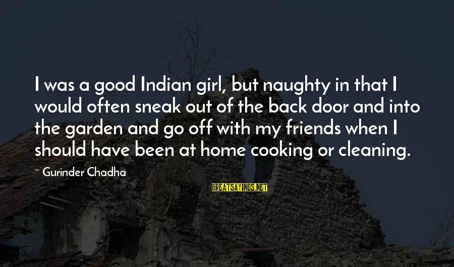 Cooking With Friends Sayings By Gurinder Chadha: I was a good Indian girl, but naughty in that I would often sneak out