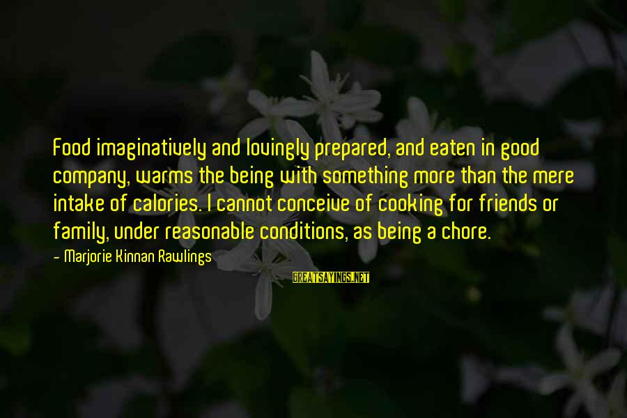 Cooking With Friends Sayings By Marjorie Kinnan Rawlings: Food imaginatively and lovingly prepared, and eaten in good company, warms the being with something