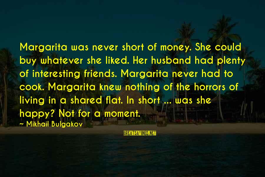 Cooking With Friends Sayings By Mikhail Bulgakov: Margarita was never short of money. She could buy whatever she liked. Her husband had