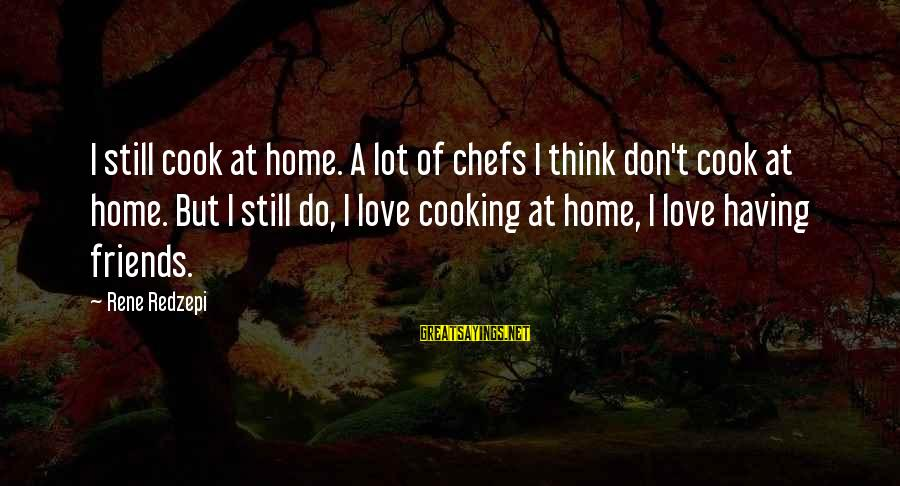 Cooking With Friends Sayings By Rene Redzepi: I still cook at home. A lot of chefs I think don't cook at home.