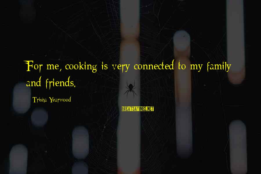 Cooking With Friends Sayings By Trisha Yearwood: For me, cooking is very connected to my family and friends.
