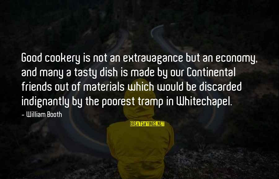 Cooking With Friends Sayings By William Booth: Good cookery is not an extravagance but an economy, and many a tasty dish is