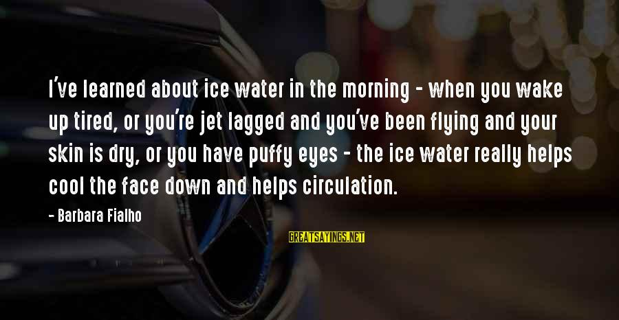 Cool Flying Sayings By Barbara Fialho: I've learned about ice water in the morning - when you wake up tired, or