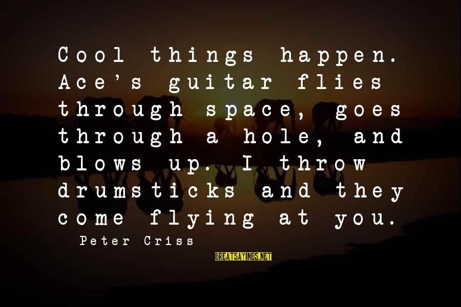 Cool Flying Sayings By Peter Criss: Cool things happen. Ace's guitar flies through space, goes through a hole, and blows up.