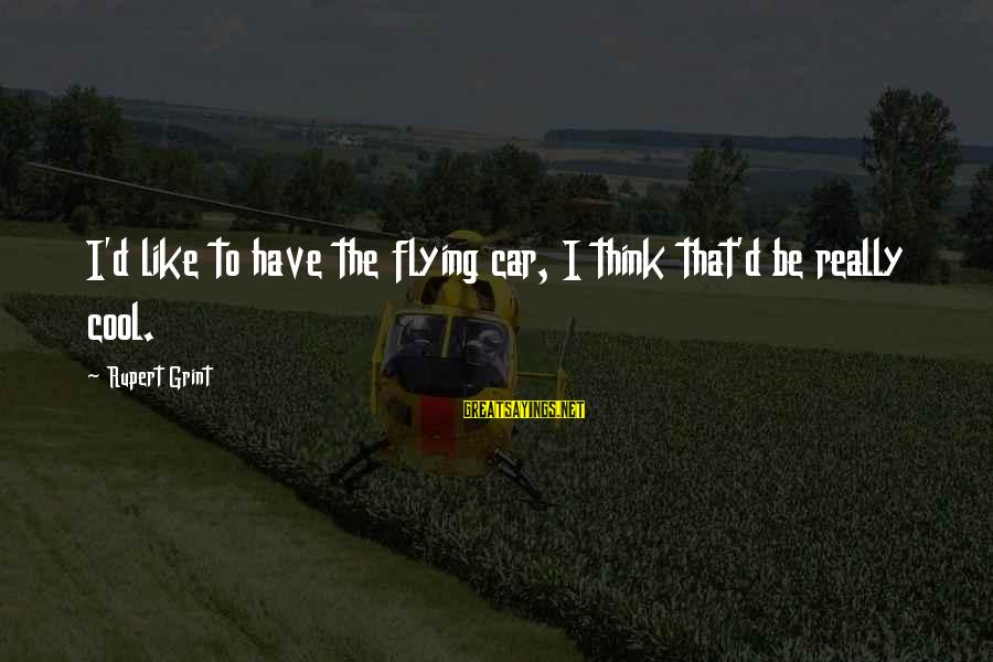 Cool Flying Sayings By Rupert Grint: I'd like to have the flying car, I think that'd be really cool.