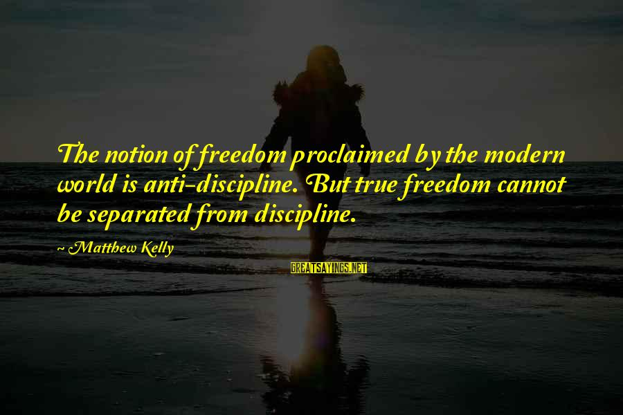 Cool Grunge Sayings By Matthew Kelly: The notion of freedom proclaimed by the modern world is anti-discipline. But true freedom cannot
