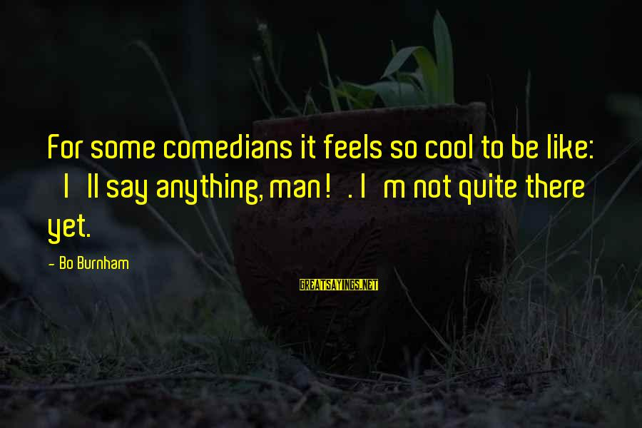 Cool Manly Sayings By Bo Burnham: For some comedians it feels so cool to be like: 'I'll say anything, man!'. I'm