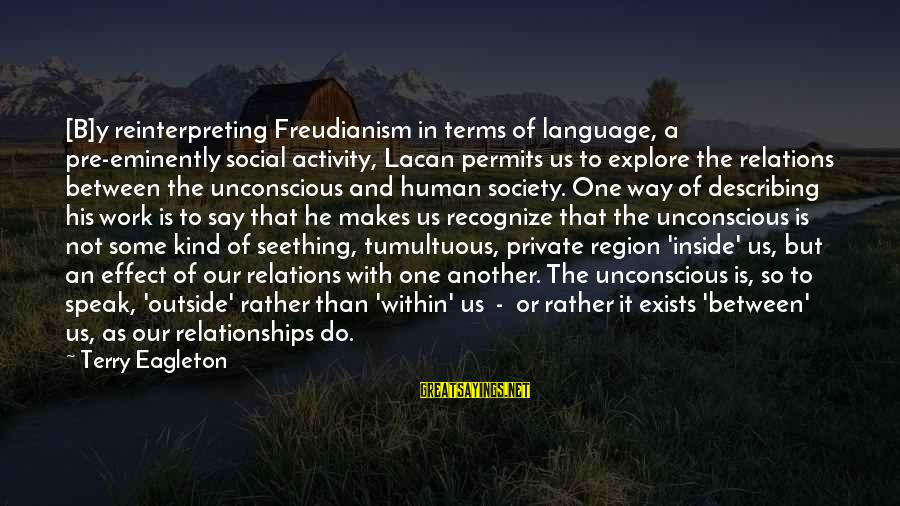 Cool Manly Sayings By Terry Eagleton: [B]y reinterpreting Freudianism in terms of language, a pre-eminently social activity, Lacan permits us to