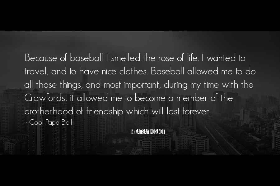 Cool Papa Bell Sayings: Because of baseball I smelled the rose of life. I wanted to travel, and to