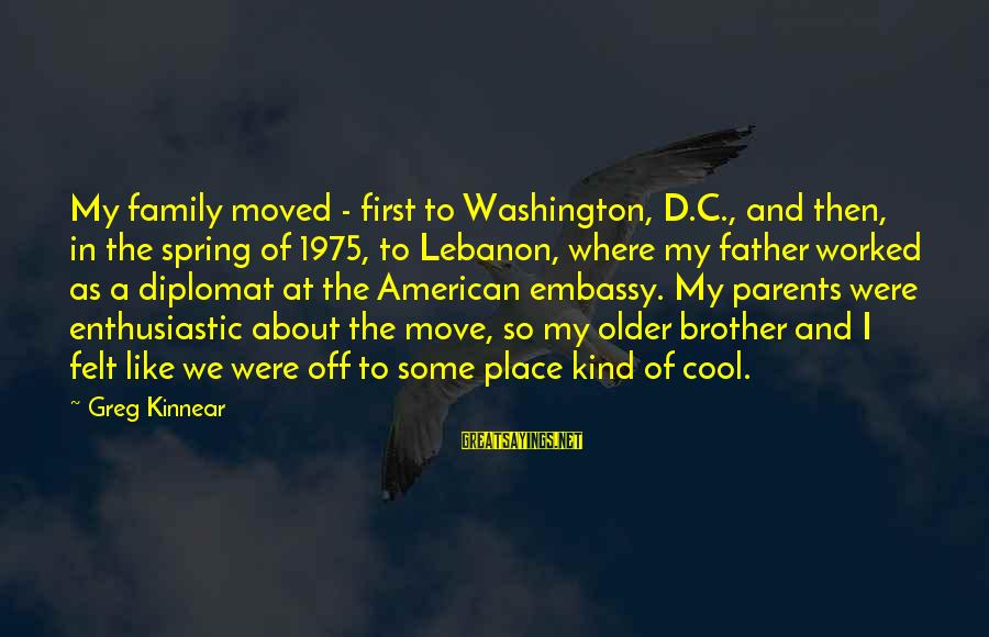 Cool Spring Sayings By Greg Kinnear: My family moved - first to Washington, D.C., and then, in the spring of 1975,