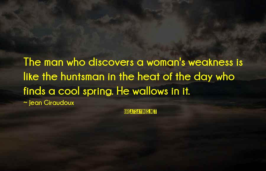 Cool Spring Sayings By Jean Giraudoux: The man who discovers a woman's weakness is like the huntsman in the heat of