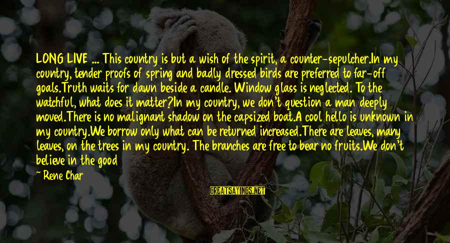 Cool Spring Sayings By Rene Char: LONG LIVE ... This country is but a wish of the spirit, a counter-sepulcher.In my
