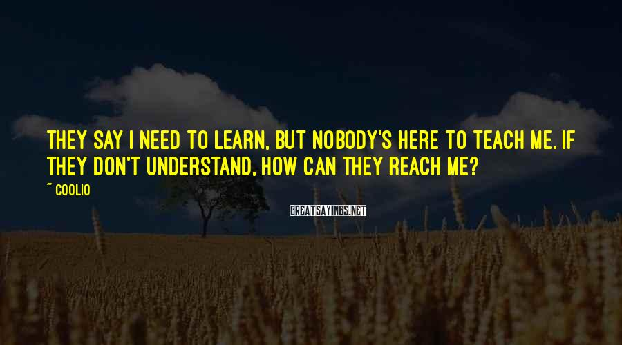 Coolio Sayings: They say I need to learn, but nobody's here to teach me. If they don't