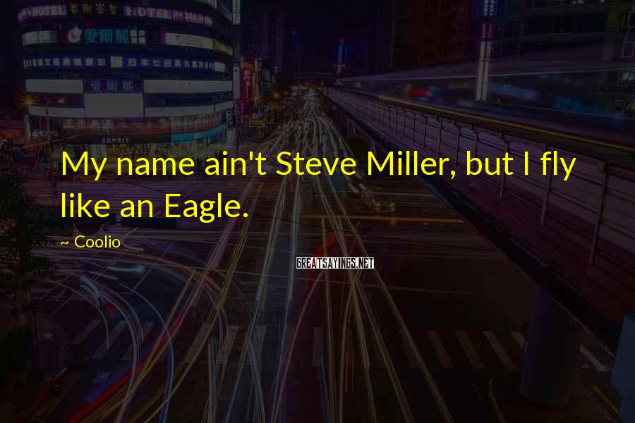 Coolio Sayings: My name ain't Steve Miller, but I fly like an Eagle.